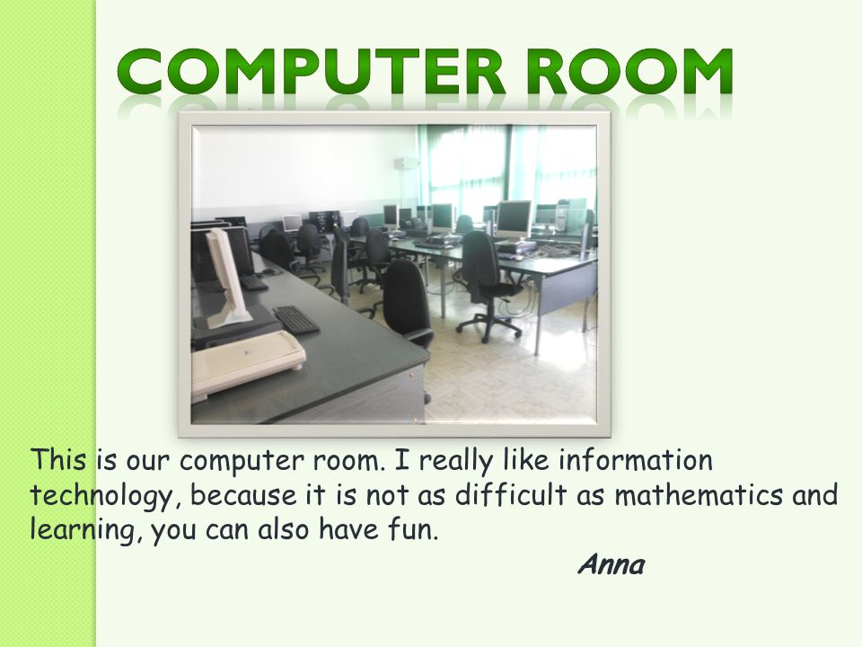 This is our computer room. I really like information technology, because it is not as difficult as mathematics and learning, you can also have fun. An