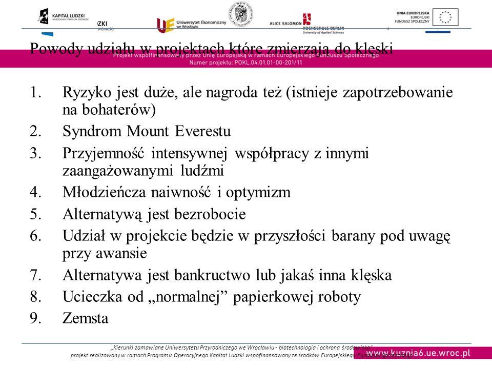 """""""Kierunki zamawiane Uniwersytetu Przyrodniczego we Wrocławiu - biotechnologia i ochrona środowiska projekt realizowany w ramach Programu Operacyjnego Kapitał Ludzki wspófinansowany ze środków Europejskiego Funduszu Społecznego Powody udziału w projektach które zmierzają do klęski 1.Ryzyko jest duże, ale nagroda też (istnieje zapotrzebowanie na bohaterów) 2.Syndrom Mount Everestu 3.Przyjemność intensywnej współpracy z innymi zaangażowanymi ludźmi 4.Młodzieńcza naiwność i optymizm 5.Alternatywą jest bezrobocie 6.Udział w projekcie będzie w przyszłości barany pod uwagę przy awansie 7.Alternatywa jest bankructwo lub jakaś inna klęska 8.Ucieczka od """"normalnej papierkowej roboty 9.Zemsta"""