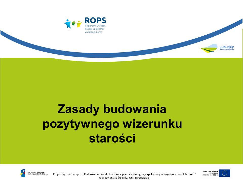 """Zasady budowania pozytywnego wizerunku starości Projekt systemowy pn.: """"Podnoszenie kwalifikacji kadr pomocy i integracji społecznej w województwie lu"""
