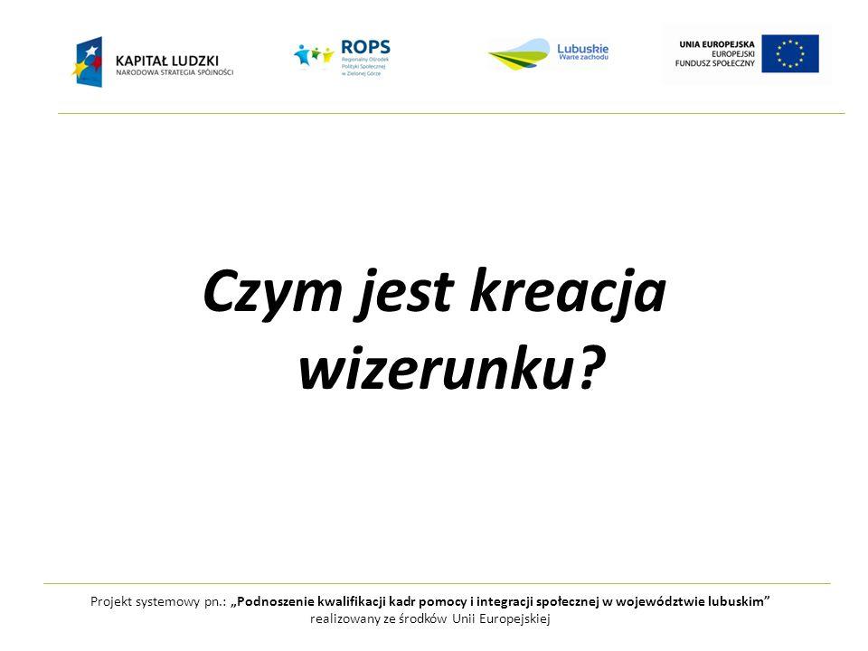 """Projekt systemowy pn.: """"Podnoszenie kwalifikacji kadr pomocy i integracji społecznej w województwie lubuskim realizowany ze środków Unii Europejskiej Kreacja wizerunku jest to świadome działanie służące przedstawieniu naszej osoby innym w taki sposób by postrzegały nas tak jak tego chcemy."""