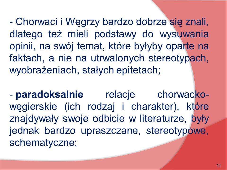 11 - Chorwaci i Węgrzy bardzo dobrze się znali, dlatego też mieli podstawy do wysuwania opinii, na swój temat, które byłyby oparte na faktach, a nie n