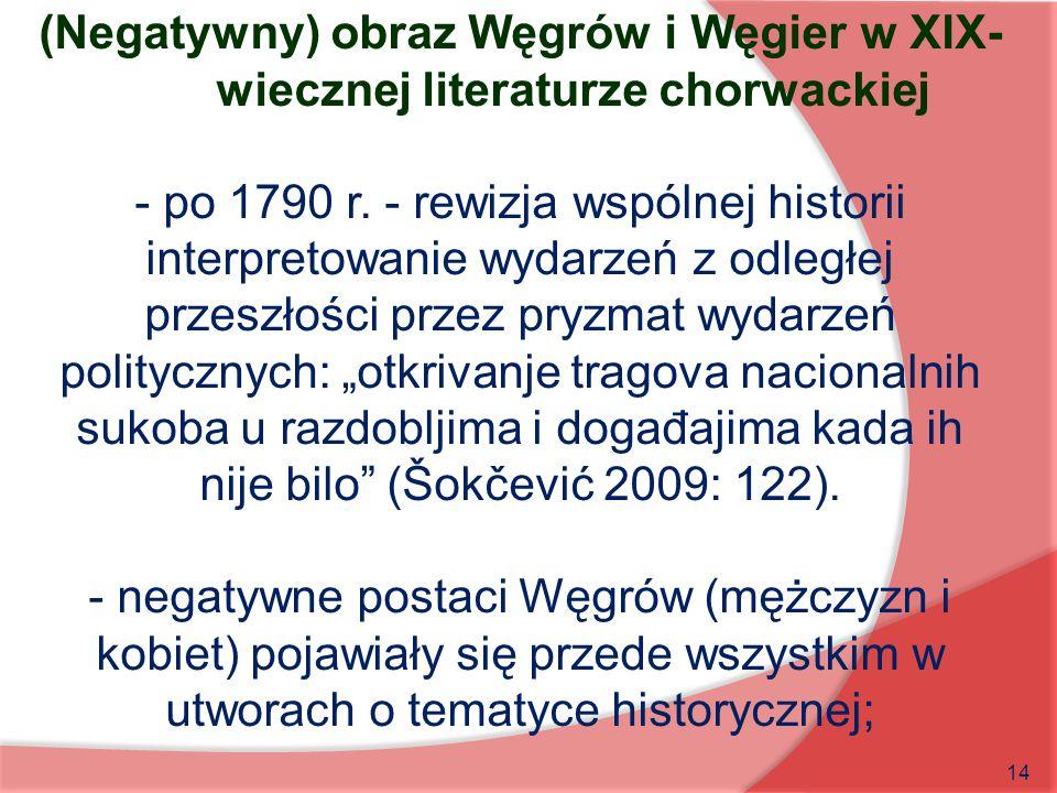 14 (Negatywny) obraz Węgrów i Węgier w XIX- wiecznej literaturze chorwackiej - po 1790 r. - rewizja wspólnej historii interpretowanie wydarzeń z odleg