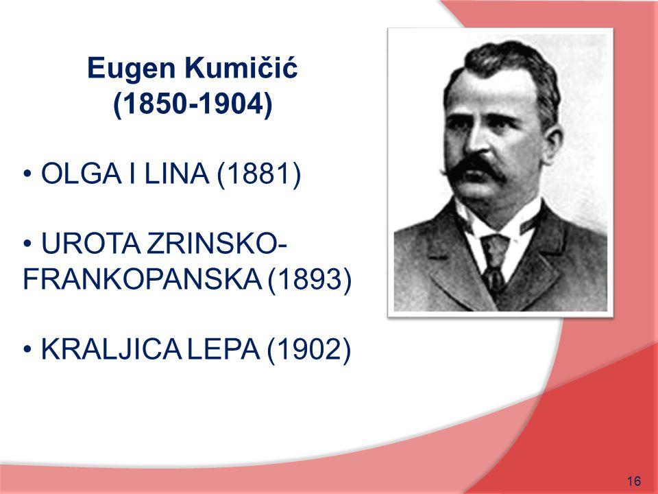 16 Eugen Kumičić (1850-1904) OLGA I LINA (1881) UROTA ZRINSKO- FRANKOPANSKA (1893) KRALJICA LEPA (1902)