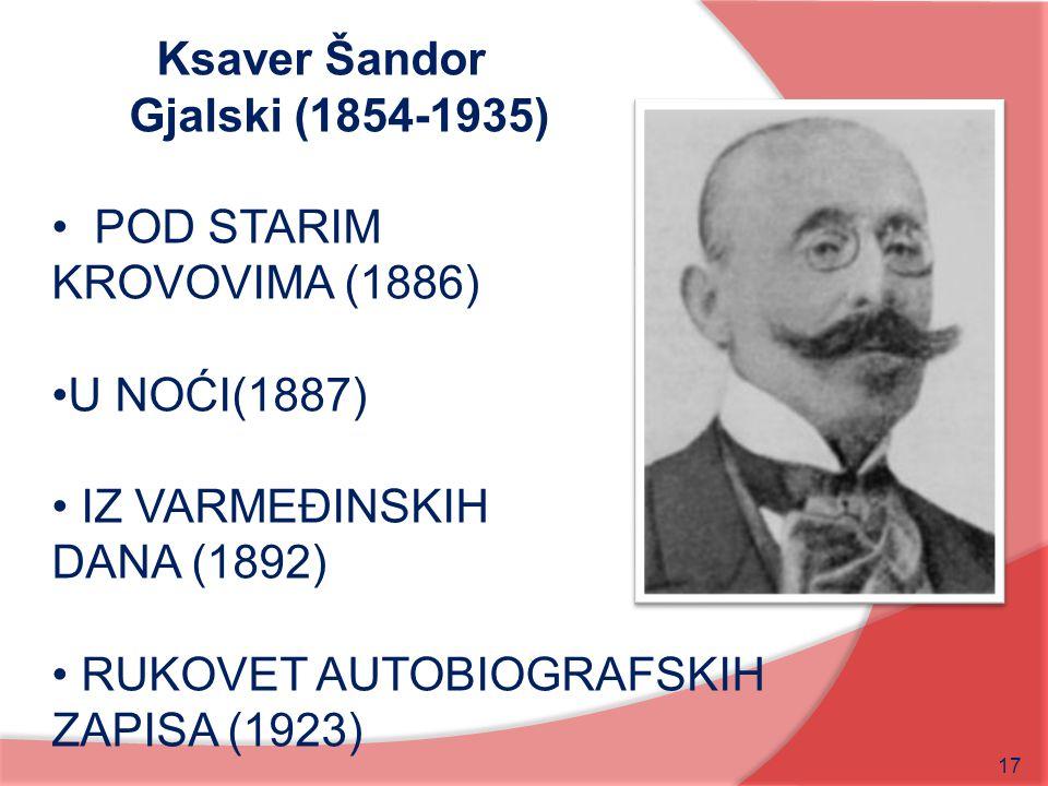 17 Ksaver Šandor Gjalski (1854-1935) POD STARIM KROVOVIMA (1886) U NOĆI(1887) IZ VARMEĐINSKIH DANA (1892) RUKOVET AUTOBIOGRAFSKIH ZAPISA (1923)