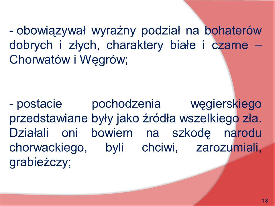 18 - obowiązywał wyraźny podział na bohaterów dobrych i złych, charaktery białe i czarne – Chorwatów i Węgrów; - postacie pochodzenia węgierskiego prz
