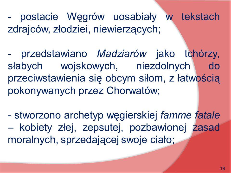 19 - postacie Węgrów uosabiały w tekstach zdrajców, złodziei, niewierzących; - przedstawiano Madziarów jako tchórzy, słabych wojskowych, niezdolnych d