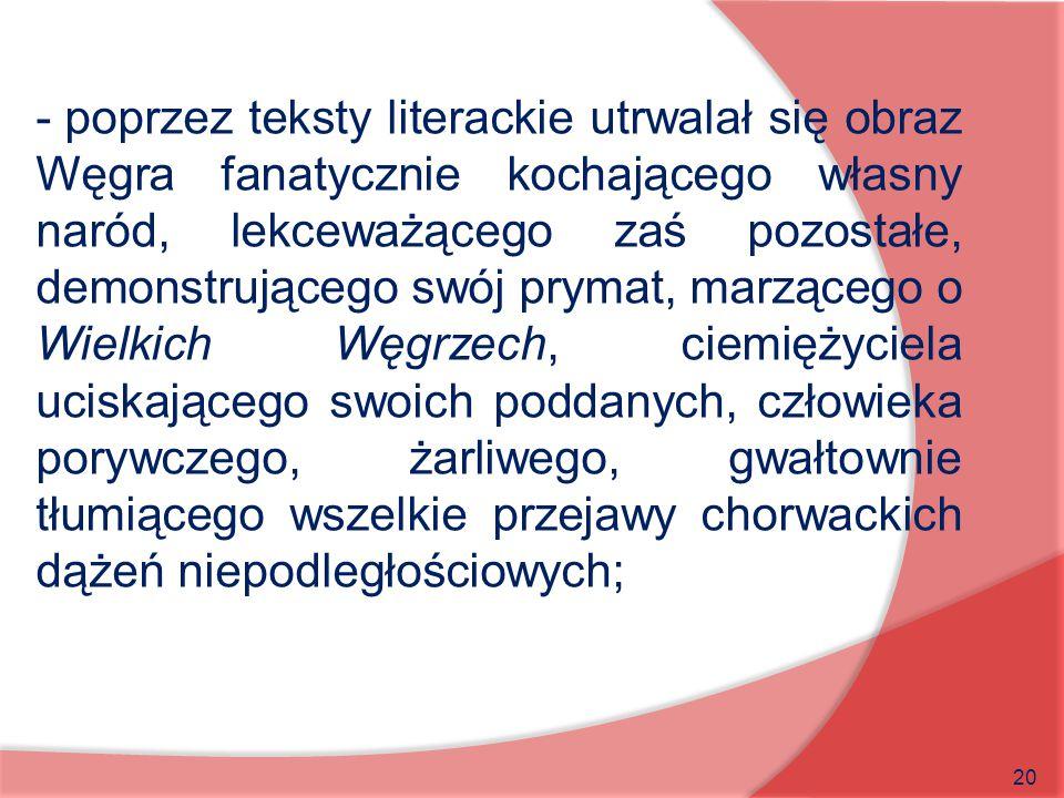 20 - poprzez teksty literackie utrwalał się obraz Węgra fanatycznie kochającego własny naród, lekceważącego zaś pozostałe, demonstrującego swój prymat