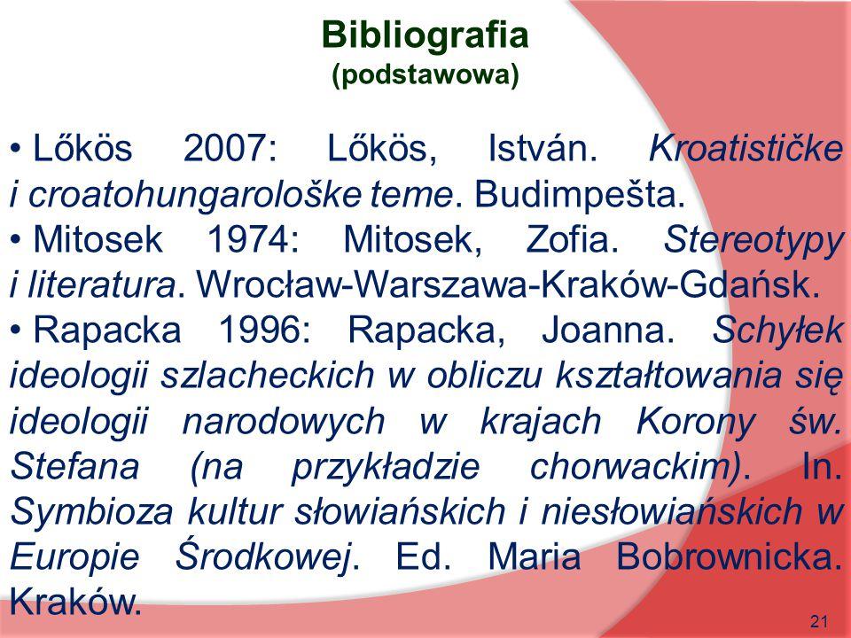 21 Bibliografia (podstawowa) Lőkös 2007: Lőkös, István. Kroatističke i croatohungarološke teme. Budimpešta. Mitosek 1974: Mitosek, Zofia. Stereotypy i