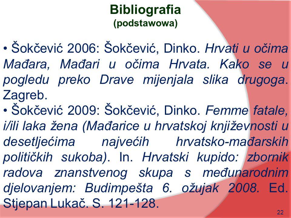 22 Bibliografia (podstawowa) Šokčević 2006: Šokčević, Dinko. Hrvati u očima Mađara, Mađari u očima Hrvata. Kako se u pogledu preko Drave mijenjala sli