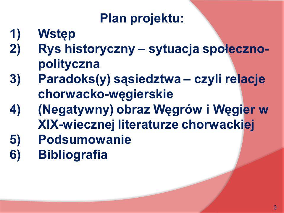 3 Plan projektu: 1)Wstęp 2)Rys historyczny – sytuacja społeczno- polityczna 3)Paradoks(y) sąsiedztwa – czyli relacje chorwacko-węgierskie 4)(Negatywny