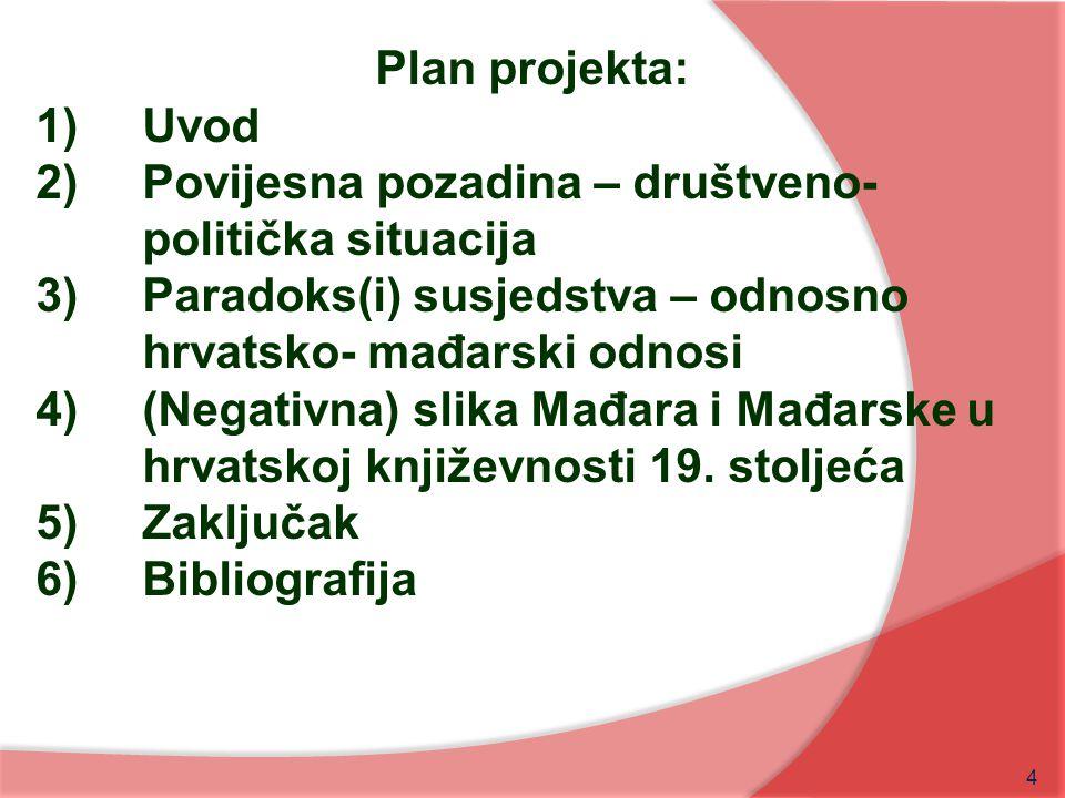 4 Plan projekta: 1)Uvod 2)Povijesna pozadina – društveno- politička situacija 3)Paradoks(i) susjedstva – odnosno hrvatsko- mađarski odnosi 4)(Negativn