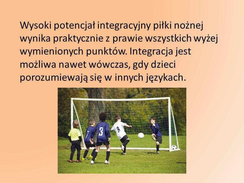 Wysoki potencjał integracyjny piłki nożnej wynika praktycznie z prawie wszystkich wyżej wymienionych punktów. Integracja jest możliwa nawet wówczas, g