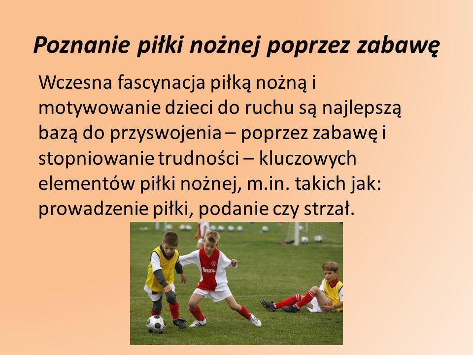 Poznanie piłki nożnej poprzez zabawę Wczesna fascynacja piłką nożną i motywowanie dzieci do ruchu są najlepszą bazą do przyswojenia – poprzez zabawę i