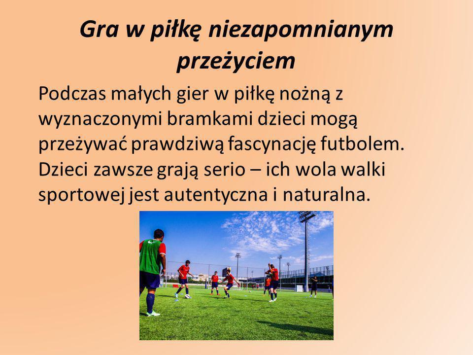 Gra w piłkę niezapomnianym przeżyciem Podczas małych gier w piłkę nożną z wyznaczonymi bramkami dzieci mogą przeżywać prawdziwą fascynację futbolem. D