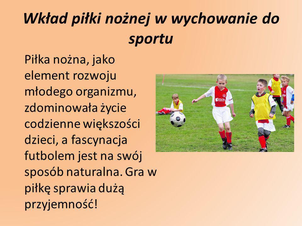Wkład piłki nożnej w wychowanie do sportu Piłka nożna, jako element rozwoju młodego organizmu, zdominowała życie codzienne większości dzieci, a fascyn