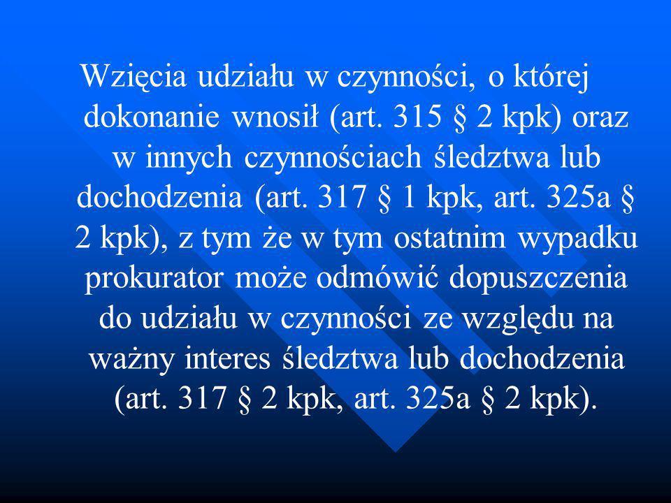 Wzięcia udziału w czynności, o której dokonanie wnosił (art. 315 § 2 kpk) oraz w innych czynnościach śledztwa lub dochodzenia (art. 317 § 1 kpk, art.