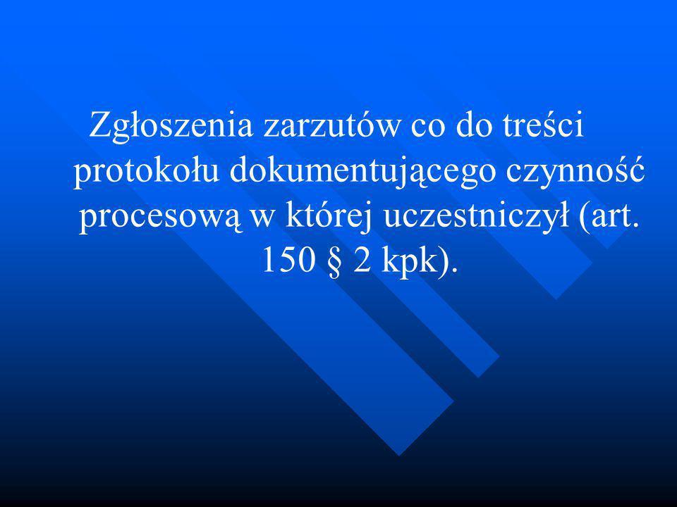 Zgłoszenia zarzutów co do treści protokołu dokumentującego czynność procesową w której uczestniczył (art. 150 § 2 kpk).
