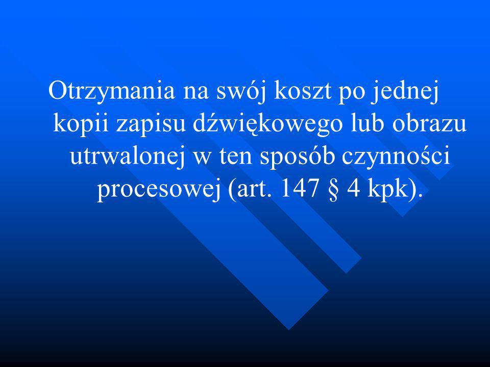Otrzymania na swój koszt po jednej kopii zapisu dźwiękowego lub obrazu utrwalonej w ten sposób czynności procesowej (art. 147 § 4 kpk).