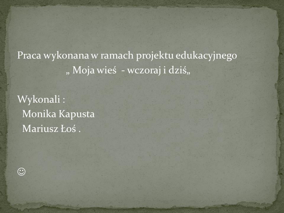 """Praca wykonana w ramach projektu edukacyjnego """" Moja wieś - wczoraj i dziś"""" Wykonali : Monika Kapusta Mariusz Łoś."""