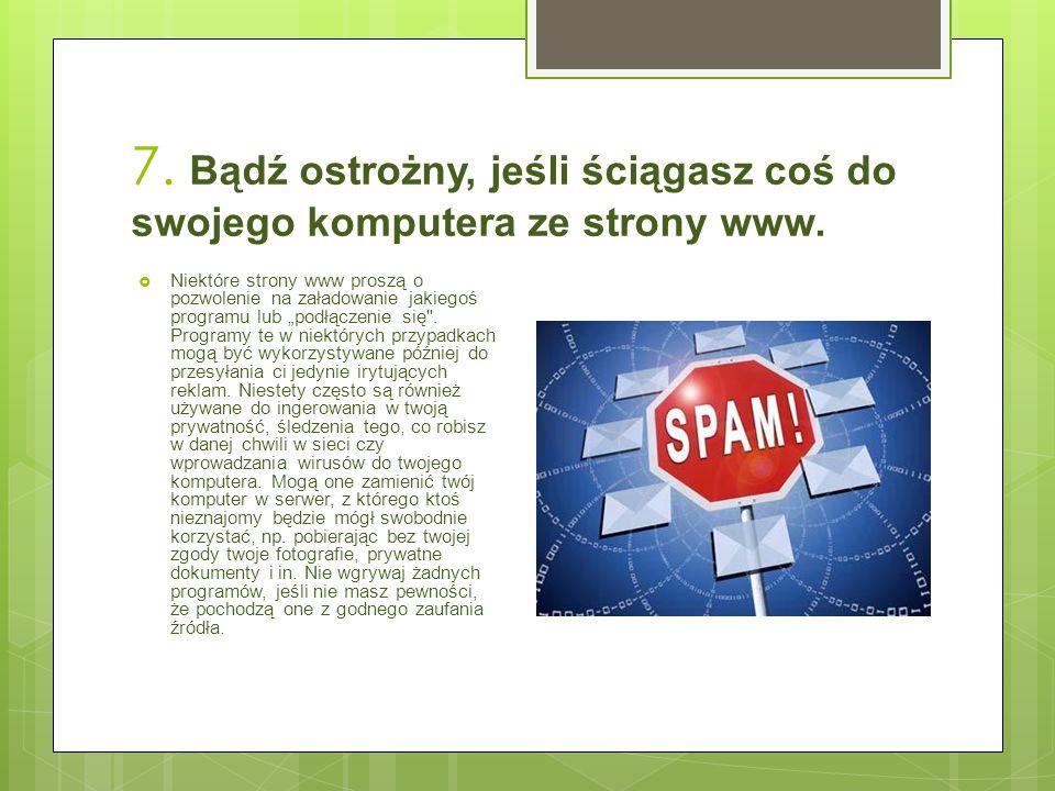 7. Bądź ostrożny, jeśli ściągasz coś do swojego komputera ze strony www.  Niektóre strony www proszą o pozwolenie na załadowanie jakiegoś programu lu