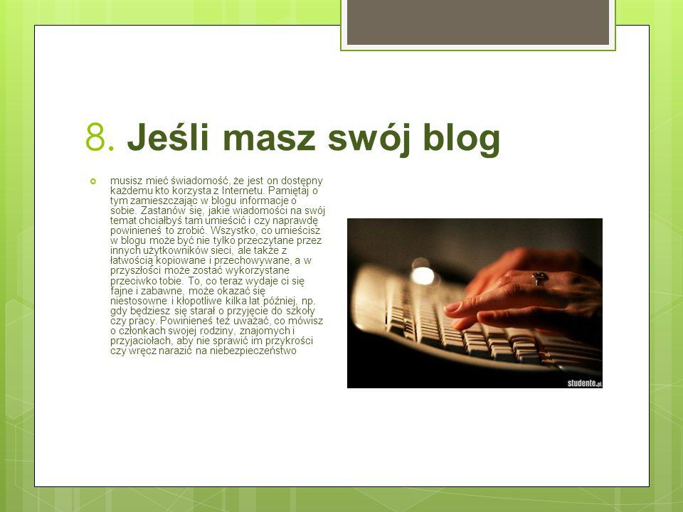 8. Jeśli masz swój blog  musisz mieć świadomość, że jest on dostępny każdemu kto korzysta z Internetu. Pamiętaj o tym zamieszczając w blogu informacj