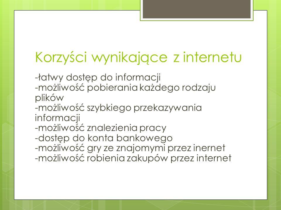 Korzyści wynikające z internetu -łatwy dostęp do informacji -możliwość pobierania każdego rodzaju plików -możliwość szybkiego przekazywania informacji