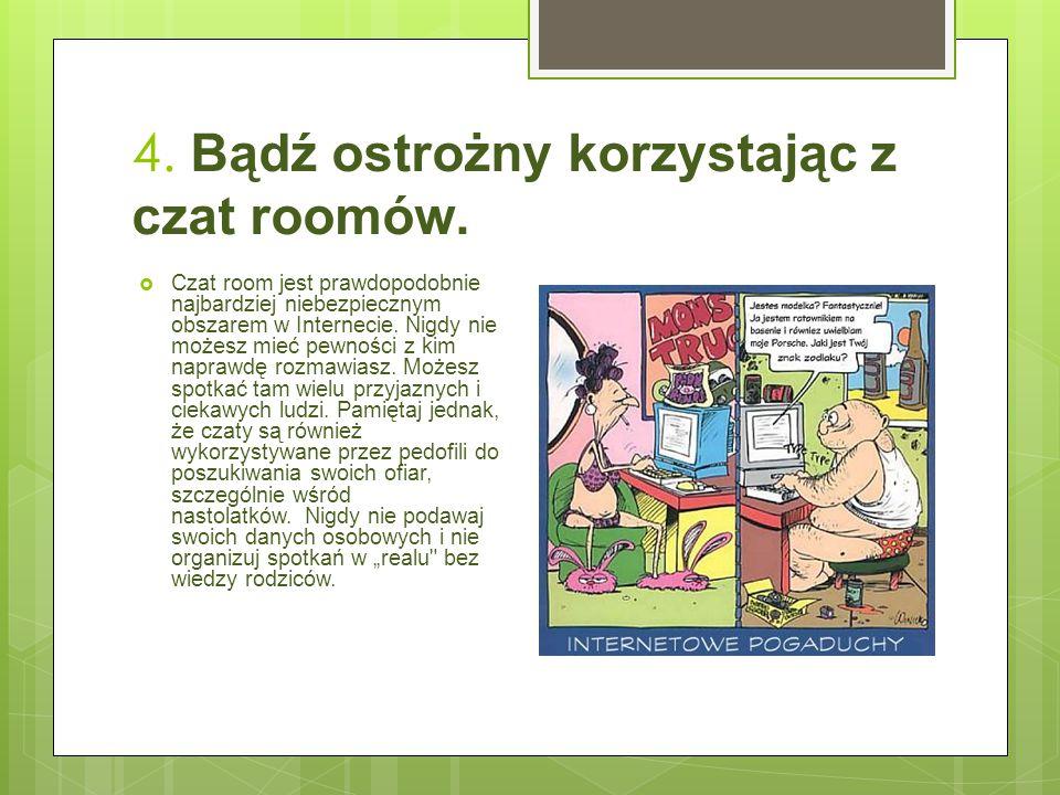 4. Bądź ostrożny korzystając z czat roomów.  Czat room jest prawdopodobnie najbardziej niebezpiecznym obszarem w Internecie. Nigdy nie możesz mieć pe