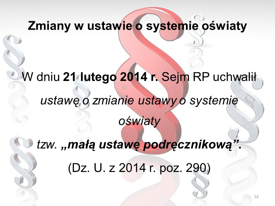 """W dniu 21 lutego 2014 r. Sejm RP uchwalił ustawę o zmianie ustawy o systemie oświaty tzw. """"małą ustawę podręcznikową"""". (Dz. U. z 2014 r. poz. 290) Zmi"""