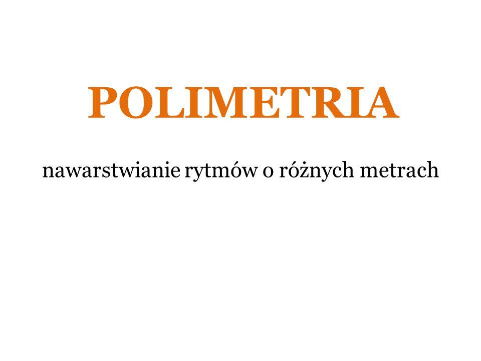 POLIMETRIA nawarstwianie rytmów o różnych metrach