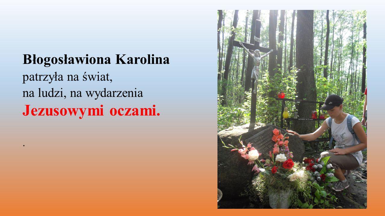Błogosławiona Karolina patrzyła na świat, na ludzi, na wydarzenia Jezusowymi oczami..
