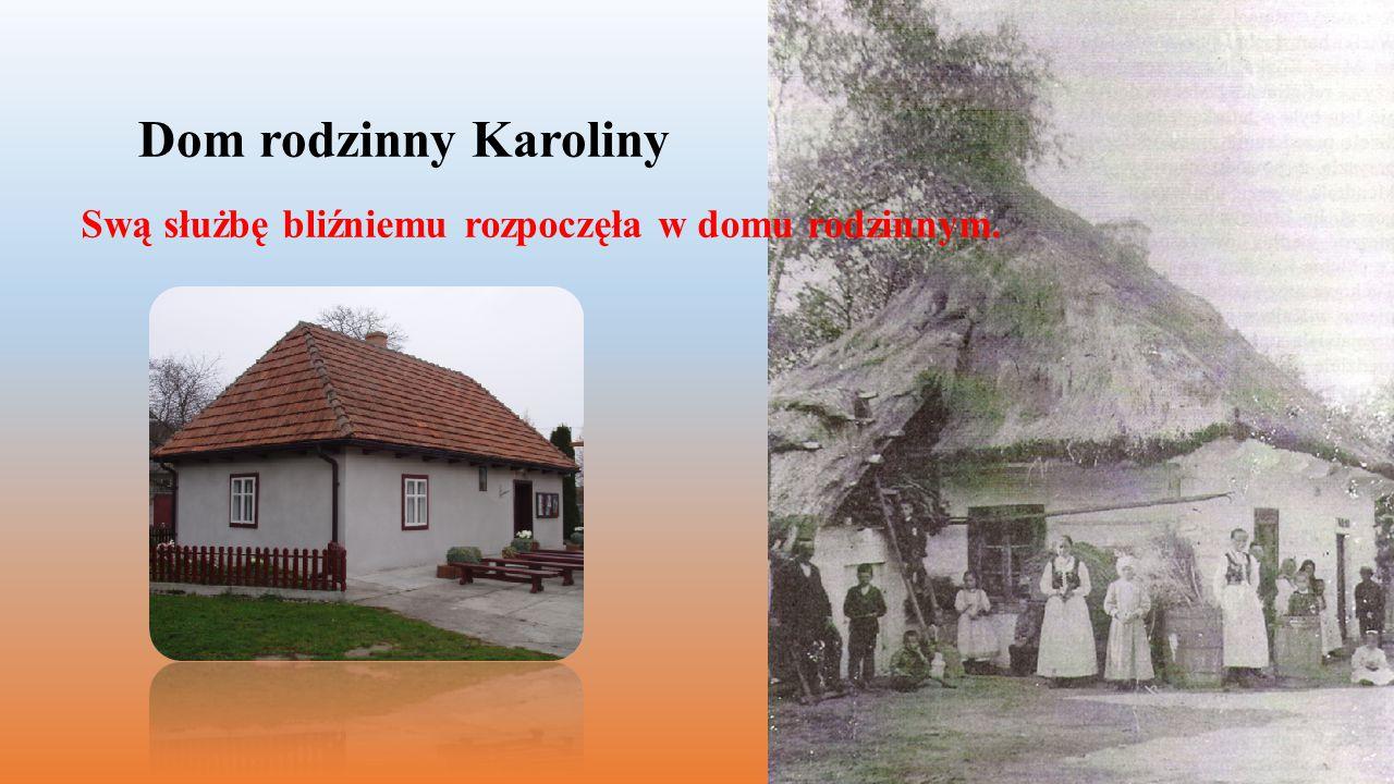 Dom rodzinny Karoliny Swą służbę bliźniemu rozpoczęła w domu rodzinnym.