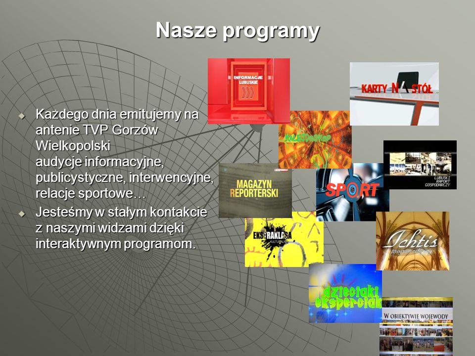Nasze programy  Każdego dnia emitujemy na antenie TVP Gorzów Wielkopolski audycje informacyjne, publicystyczne, interwencyjne, relacje sportowe…  Je