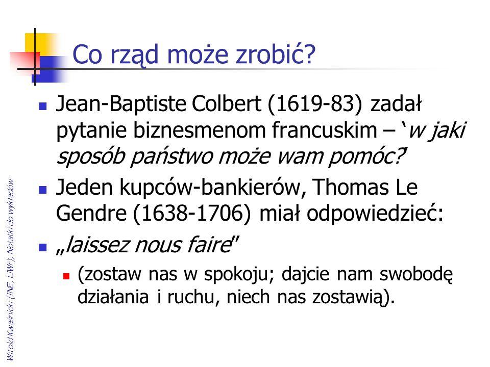 Witold Kwaśnicki (INE, UWr), Notatki do wykładów Co rząd może zrobić? Jean-Baptiste Colbert (1619-83) zadał pytanie biznesmenom francuskim – 'w jaki s