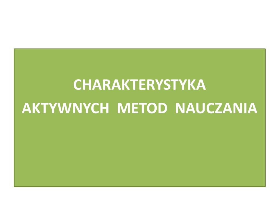 CHARAKTERYSTYKA AKTYWNYCH METOD NAUCZANIA