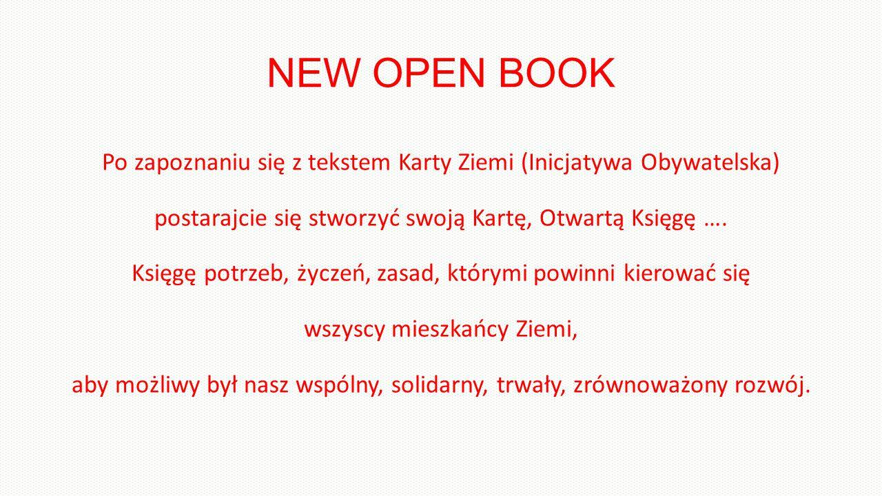 NEW OPEN BOOK Po zapoznaniu się z tekstem Karty Ziemi (Inicjatywa Obywatelska) postarajcie się stworzyć swoją Kartę, Otwartą Księgę ….