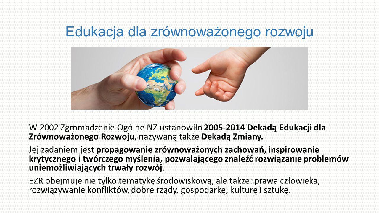 Edukacja dla zrównoważonego rozwoju W 2002 Zgromadzenie Ogólne NZ ustanowiło 2005-2014 Dekadą Edukacji dla Zrównoważonego Rozwoju, nazywaną także Dekadą Zmiany.