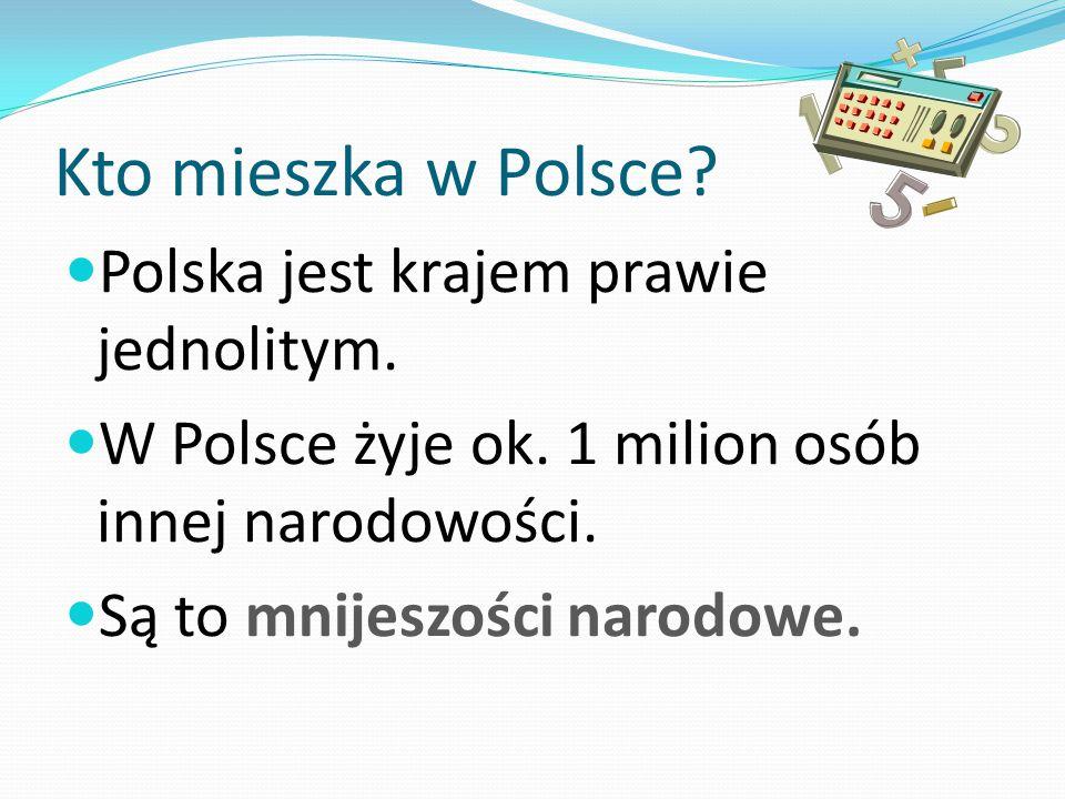 Kto mieszka w Polsce? Polska jest krajem prawie jednolitym. W Polsce żyje ok. 1 milion osób innej narodowości. Są to mnijeszości narodowe.