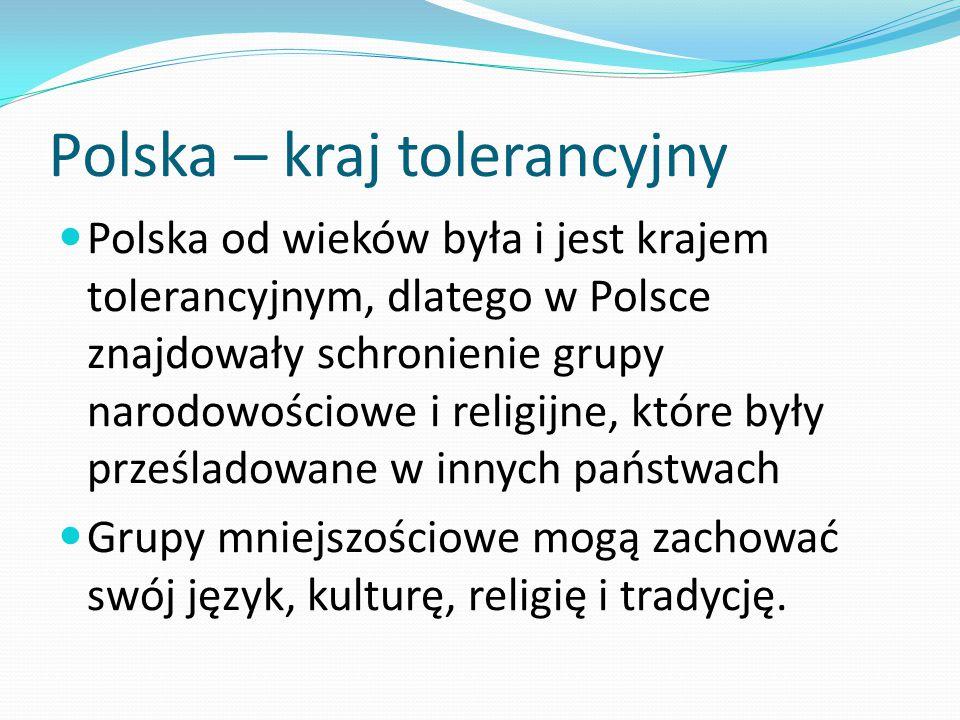 Polska – kraj tolerancyjny Polska od wieków była i jest krajem tolerancyjnym, dlatego w Polsce znajdowały schronienie grupy narodowościowe i religijne
