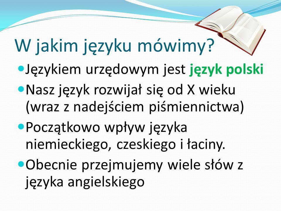 W jakim języku mówimy? Językiem urzędowym jest język polski Nasz język rozwijał się od X wieku (wraz z nadejściem piśmiennictwa) Początkowo wpływ języ