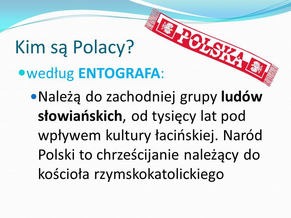 Kim są Polacy? według ENTOGRAFA: Należą do zachodniej grupy ludów słowiańskich, od tysięcy lat pod wpływem kultury łacińskiej. Naród Polski to chrześc