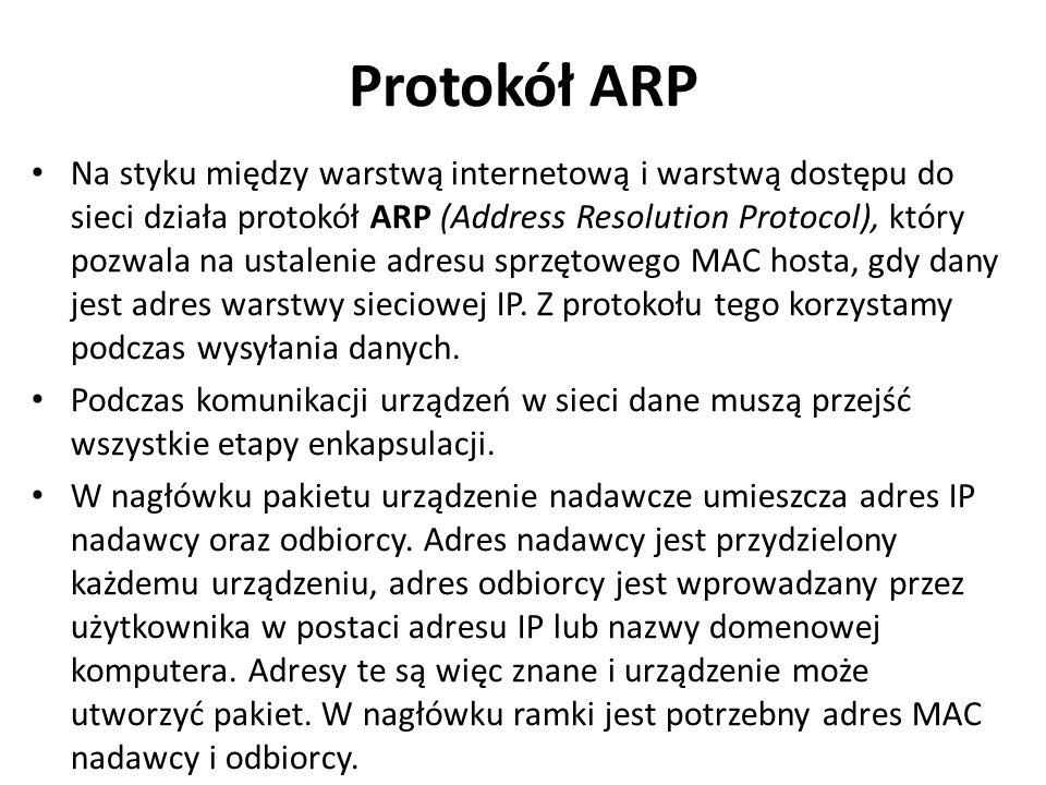 Protokół ARP Na styku między warstwą internetową i warstwą dostępu do sieci działa protokół ARP (Address Resolution Protocol), który pozwala na ustale