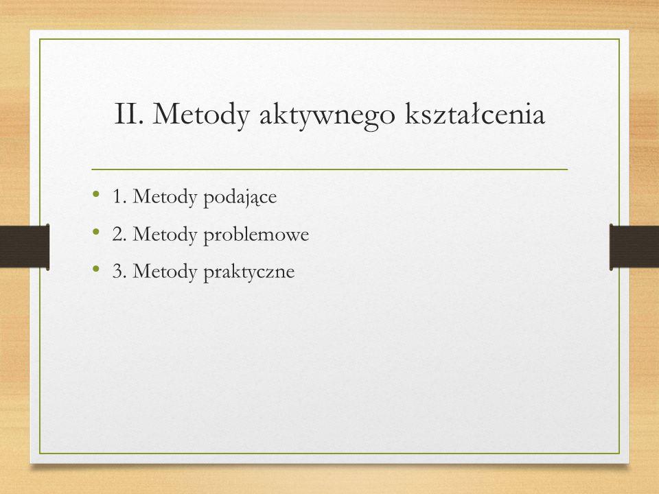 II. Metody aktywnego kształcenia 1. Metody podające 2. Metody problemowe 3. Metody praktyczne