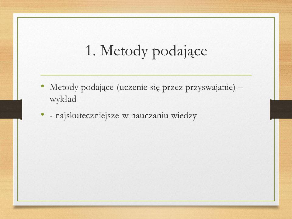 1. Metody podające Metody podające (uczenie się przez przyswajanie) – wykład - najskuteczniejsze w nauczaniu wiedzy