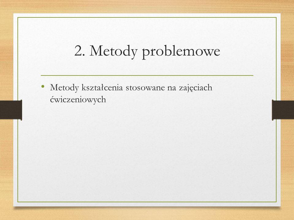 2. Metody problemowe Metody kształcenia stosowane na zajęciach ćwiczeniowych