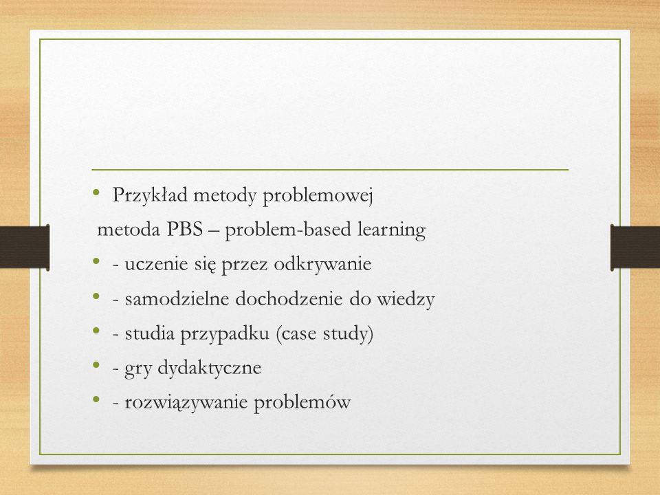 Przykład metody problemowej metoda PBS – problem-based learning - uczenie się przez odkrywanie - samodzielne dochodzenie do wiedzy - studia przypadku (case study) - gry dydaktyczne - rozwiązywanie problemów