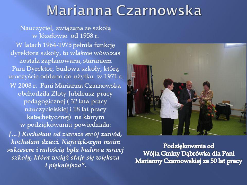 Nauczyciel, związana ze szkołą w Józefowie od 1958 r. W latach 1964-1975 pełniła funkcję dyrektora szkoły, to właśnie wówczas została zaplanowana, sta