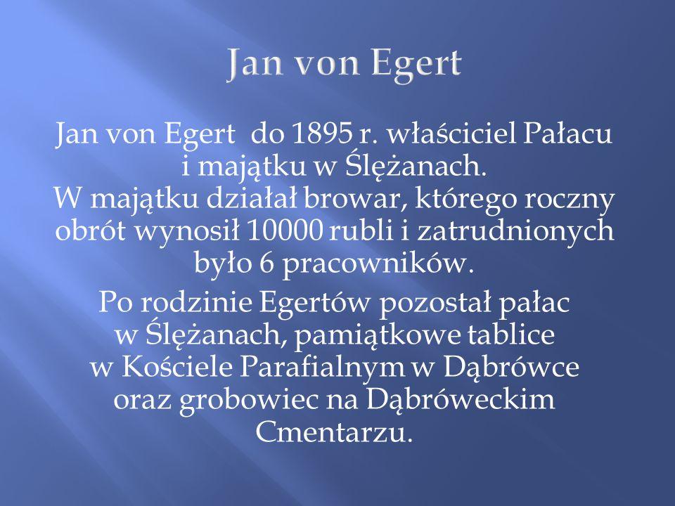 Jan von Egert do 1895 r. właściciel Pałacu i majątku w Ślężanach. W majątku działał browar, którego roczny obrót wynosił 10000 rubli i zatrudnionych b
