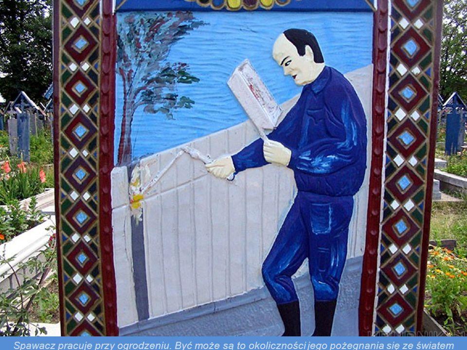 ( tłumaczenie epitafium) Spawacz. Toader Barzun (czyt. Byrzun) na mnie mówiono. Wszystkiego nauczyłem się w dzieciństwie. Często spawać chodziłem czy