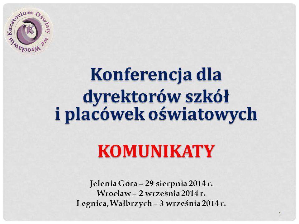 Konferencja dla dyrektorów szkół i placówek oświatowych KOMUNIKATY Jelenia Góra – 29 sierpnia 2014 r. Wrocław – 2 września 2014 r. Legnica, Wałbrzych
