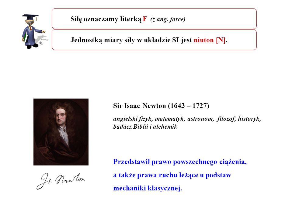 Sir Isaac Newton (1643 – 1727) angielski fizyk, matematyk, astronom, filozof, historyk, badacz Biblii i alchemik Przedstawił prawo powszechnego ciążen